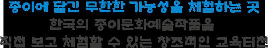 종이에 담긴 무한한 가능성을 체험하는 곳 한국의 종이문화예술작품을 직접 보고 체험할 수 있는 창조적인 교육터전